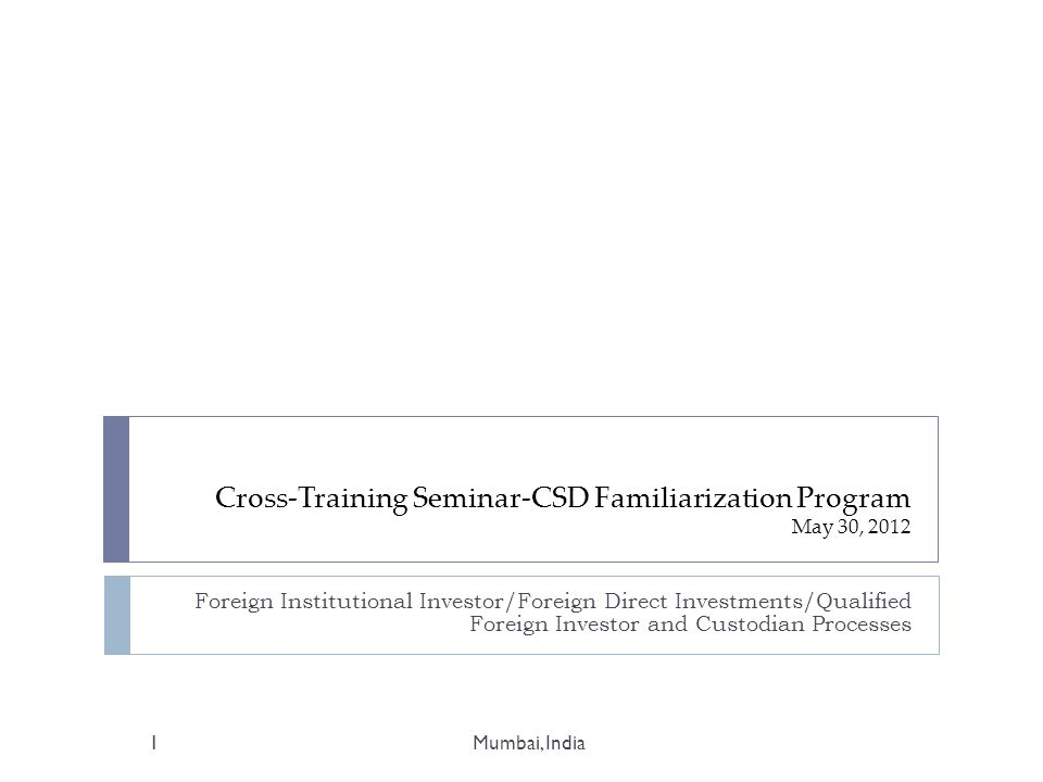 Cross-Training Seminar-CSD Familiarization Program May 30, 2012 Foreign Institutional Investor/Foreign Direct Investments/Qualified Foreign Investor and Custodian Processes 1Mumbai, India