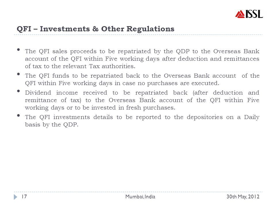 QFI – Investments & Other Regulations The QFI sales proceeds to be repatriated by the QDP to the Overseas Bank account of the QFI within Five working days after deduction and remittances of tax to the relevant Tax authorities.
