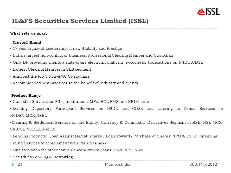 What sets us apart Trusted Brand 17 year legacy of Leadership, Trust, Stability and Prestige India s largest non-conflict of business, Professional Clearing Member and Custodian Only DP providing clients a state-of-art electronic platform (e-Koole) for transactions on NSDL,CDSL Largest Clearing Member in SLB segment Amongst the top 3 Non-AMC Custodians Recommended best practices to the benefit of Industry and clients Product Range Custodial Services for FII s, Institutions, MFs, HNI, PMS and NRI clients Leading Depository Participant Services on NSDL and CDSL and catering to Demat Services on NCDEX,MCX,NSEL Clearing & Settlement Services on the Equity, Currency & Commodity Derivatives Segment of BSE, NSE,MCX- SX,USE,NCDEX & MCX Lending Products: Loan Against Demat Shares , Loan Towards Purchase of Shares , IPO & ESOP Financing Fund Services to complement your PMS business One stop shop for other convenience services: Loans, PAN, NPS, NSR Securities Lending & Borrowing IL&FS Securities Services Limited (ISSL) ----------------------------------------------------------------------------------------------------------- 30th May, 201221Mumbai, India