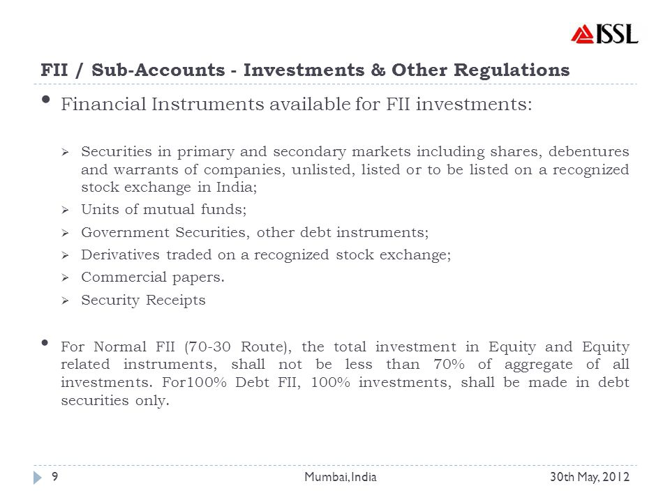 FII / Sub-Accounts - Investments & Other Regulations Financial Instruments available for FII investments:  Securities in primary and secondary markets including shares, debentures and warrants of companies, unlisted, listed or to be listed on a recognized stock exchange in India;  Units of mutual funds;  Government Securities, other debt instruments;  Derivatives traded on a recognized stock exchange;  Commercial papers.