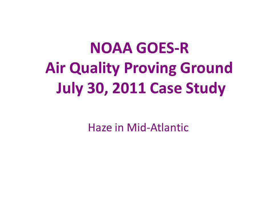 NOAA GOES-R Air Quality Proving Ground July 30, 2011 Case Study Haze in Mid-Atlantic
