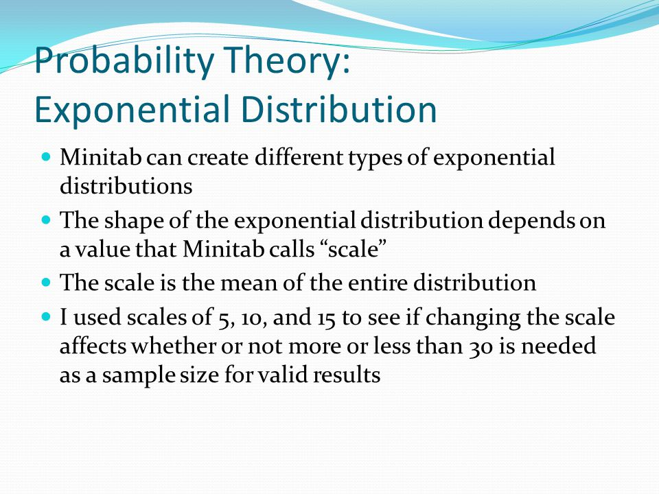 Probability Theory: Exponential Distribution Minitab can create different types of exponential distributions The shape of the exponential distribution depends on a value that Minitab calls scale The scale is the mean of the entire distribution I used scales of 5, 10, and 15 to see if changing the scale affects whether or not more or less than 30 is needed as a sample size for valid results
