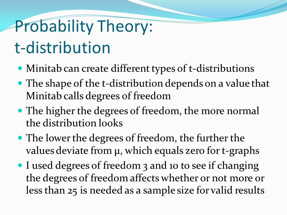 Probability Theory: t-distribution Minitab can create different types of t-distributions The shape of the t-distribution depends on a value that Minitab calls degrees of freedom The higher the degrees of freedom, the more normal the distribution looks The lower the degrees of freedom, the further the values deviate from μ, which equals zero for t-graphs I used degrees of freedom 3 and 10 to see if changing the degrees of freedom affects whether or not more or less than 25 is needed as a sample size for valid results