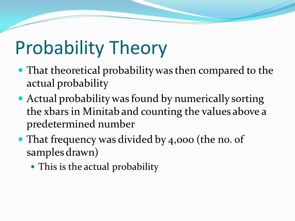 Probability Theory That theoretical probability was then compared to the actual probability Actual probability was found by numerically sorting the xbars in Minitab and counting the values above a predetermined number That frequency was divided by 4,000 (the no.