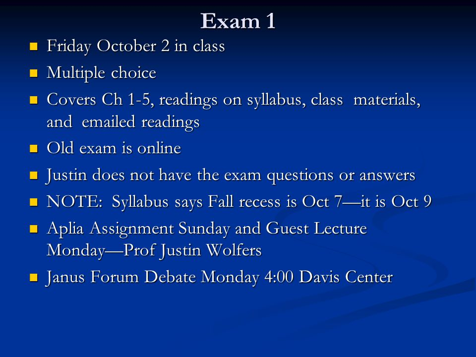 Exam 1 Friday October 2 in class Friday October 2 in class Multiple choice Multiple choice Covers Ch 1-5, readings on syllabus, class materials, and emailed readings Covers Ch 1-5, readings on syllabus, class materials, and emailed readings Old exam is online Old exam is online Justin does not have the exam questions or answers Justin does not have the exam questions or answers NOTE: Syllabus says Fall recess is Oct 7—it is Oct 9 NOTE: Syllabus says Fall recess is Oct 7—it is Oct 9 Aplia Assignment Sunday and Guest Lecture Monday—Prof Justin Wolfers Aplia Assignment Sunday and Guest Lecture Monday—Prof Justin Wolfers Janus Forum Debate Monday 4:00 Davis Center Janus Forum Debate Monday 4:00 Davis Center
