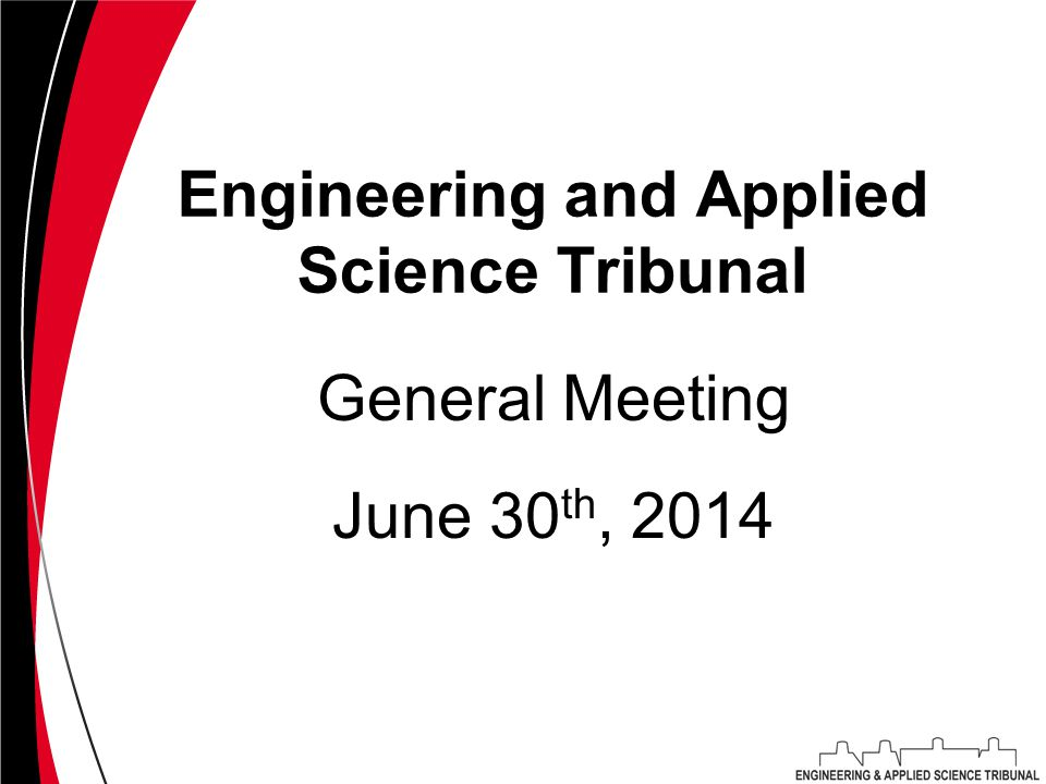 Engineering and Applied Science Tribunal June 30 th, 2014 General Meeting