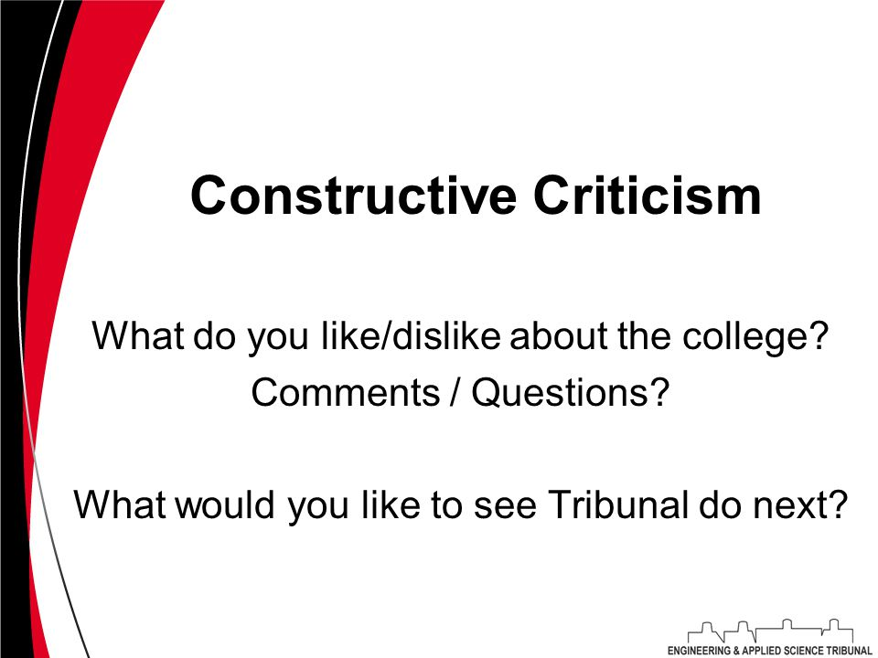 Constructive Criticism What do you like/dislike about the college? Comments / Questions? What would you like to see Tribunal do next?