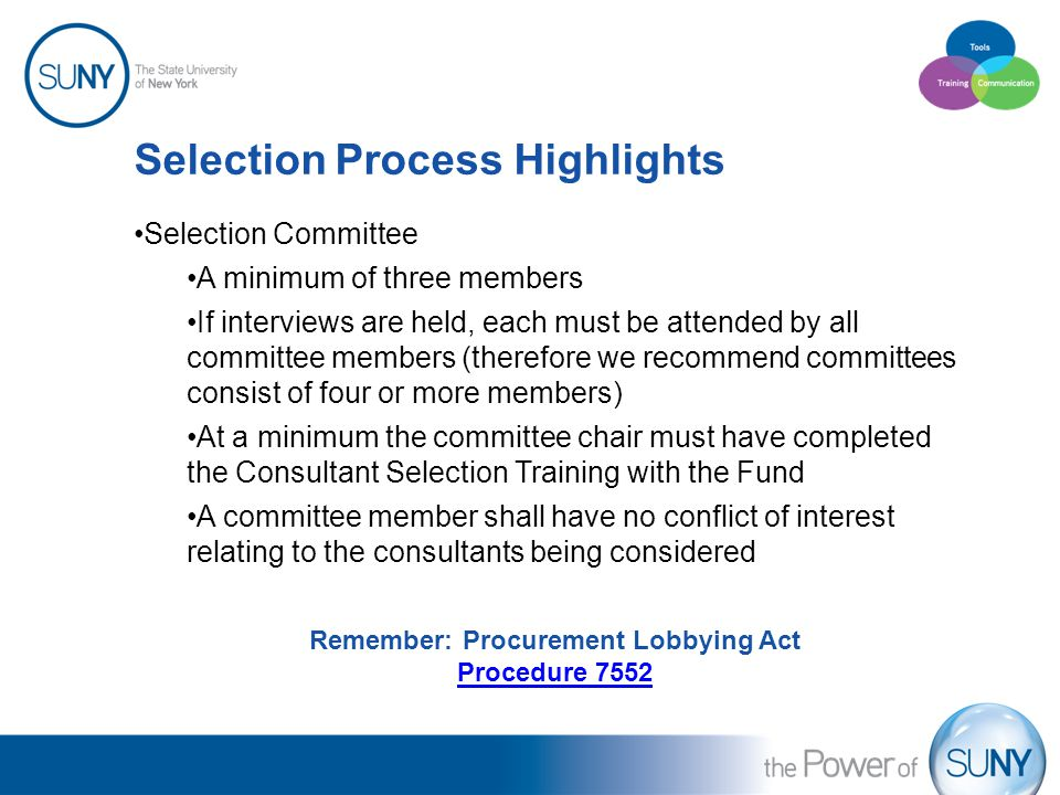 Selection Process Highlights Selection Committee A minimum of three members If interviews are held, each must be attended by all committee members (therefore we recommend committees consist of four or more members) At a minimum the committee chair must have completed the Consultant Selection Training with the Fund A committee member shall have no conflict of interest relating to the consultants being considered Remember: Procurement Lobbying Act Procedure 7552
