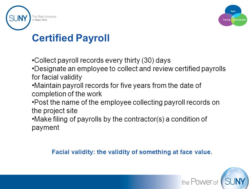 Certified Payroll Collect payroll records every thirty (30) days Designate an employee to collect and review certified payrolls for facial validity Maintain payroll records for five years from the date of completion of the work Post the name of the employee collecting payroll records on the project site Make filing of payrolls by the contractor(s) a condition of payment Facial validity: the validity of something at face value.