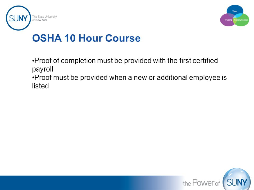 OSHA 10 Hour Course Proof of completion must be provided with the first certified payroll Proof must be provided when a new or additional employee is listed