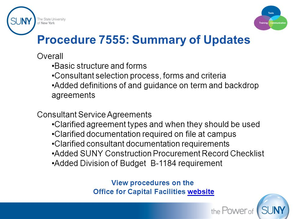 Procedure 7555: Summary of Updates Overall Basic structure and forms Consultant selection process, forms and criteria Added definitions of and guidance on term and backdrop agreements Consultant Service Agreements Clarified agreement types and when they should be used Clarified documentation required on file at campus Clarified consultant documentation requirements Added SUNY Construction Procurement Record Checklist Added Division of Budget B-1184 requirement View procedures on the Office for Capital Facilities websitewebsite
