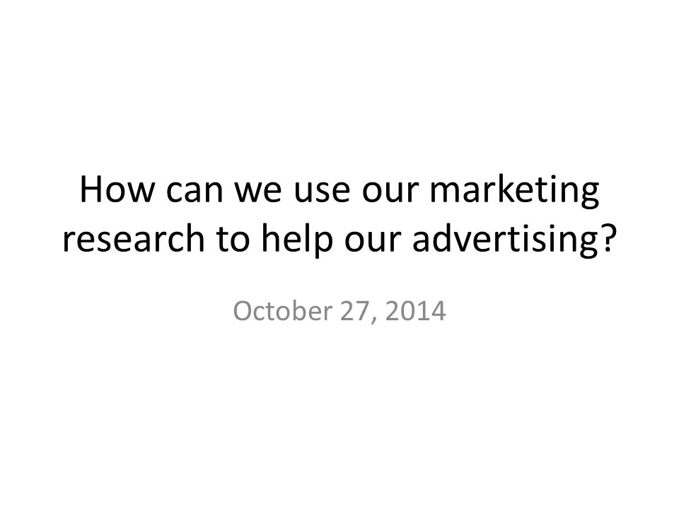 How can we use our marketing research to help our advertising October 27, 2014