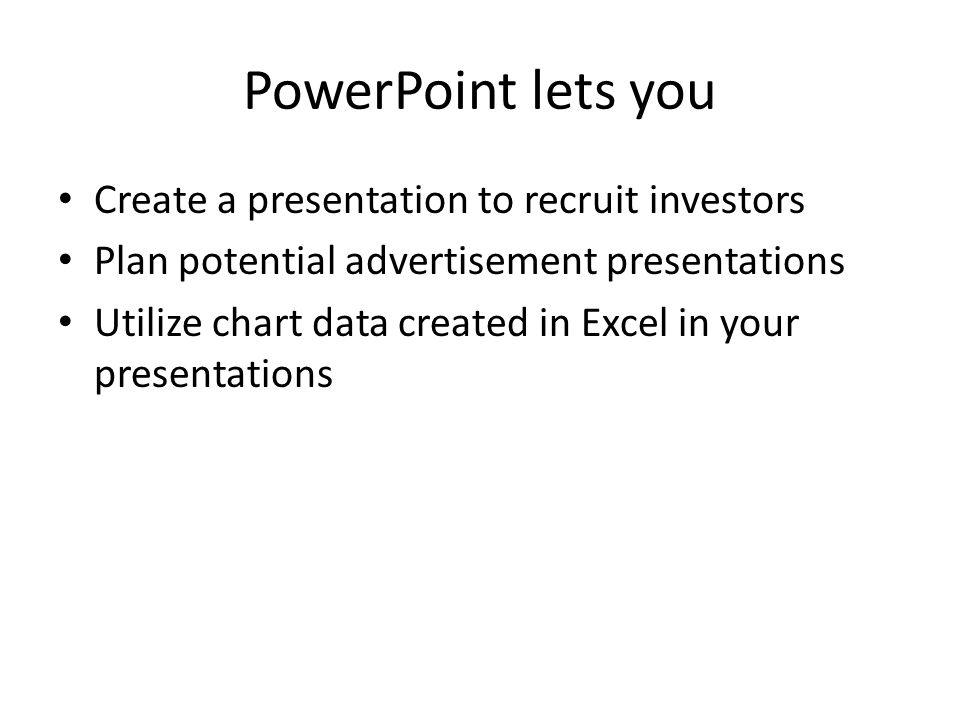 PowerPoint lets you Create a presentation to recruit investors Plan potential advertisement presentations Utilize chart data created in Excel in your presentations