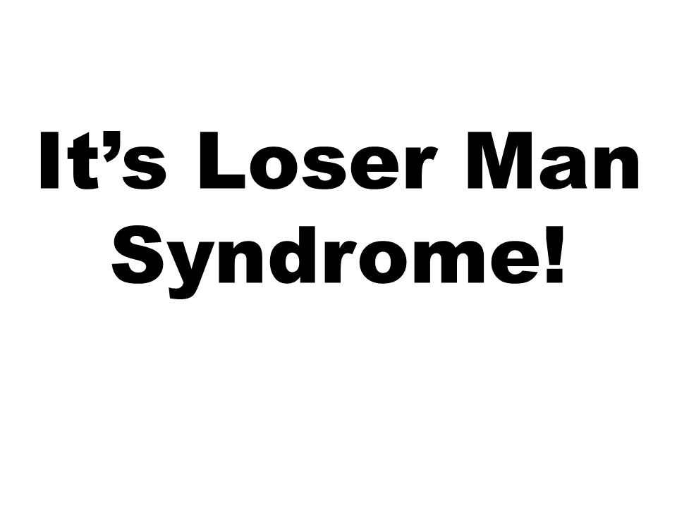 It's Loser Man Syndrome!
