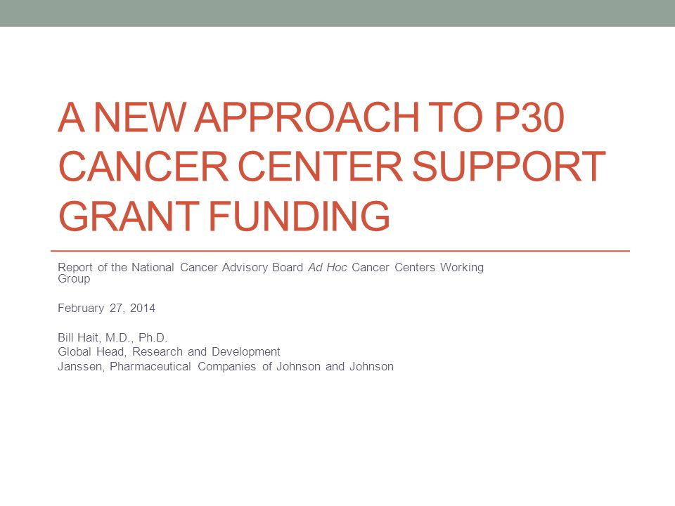 A NEW APPROACH TO P30 CANCER CENTER SUPPORT GRANT FUNDING Report of the National Cancer Advisory Board Ad Hoc Cancer Centers Working Group February 27, 2014 Bill Hait, M.D., Ph.D.