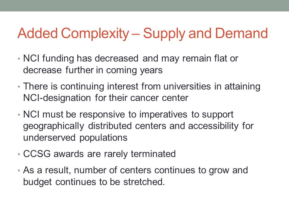Added Complexity – Supply and Demand NCI funding has decreased and may remain flat or decrease further in coming years There is continuing interest from universities in attaining NCI-designation for their cancer center NCI must be responsive to imperatives to support geographically distributed centers and accessibility for underserved populations CCSG awards are rarely terminated As a result, number of centers continues to grow and budget continues to be stretched.