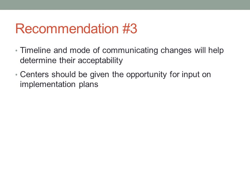 Recommendation #3 Timeline and mode of communicating changes will help determine their acceptability Centers should be given the opportunity for input on implementation plans