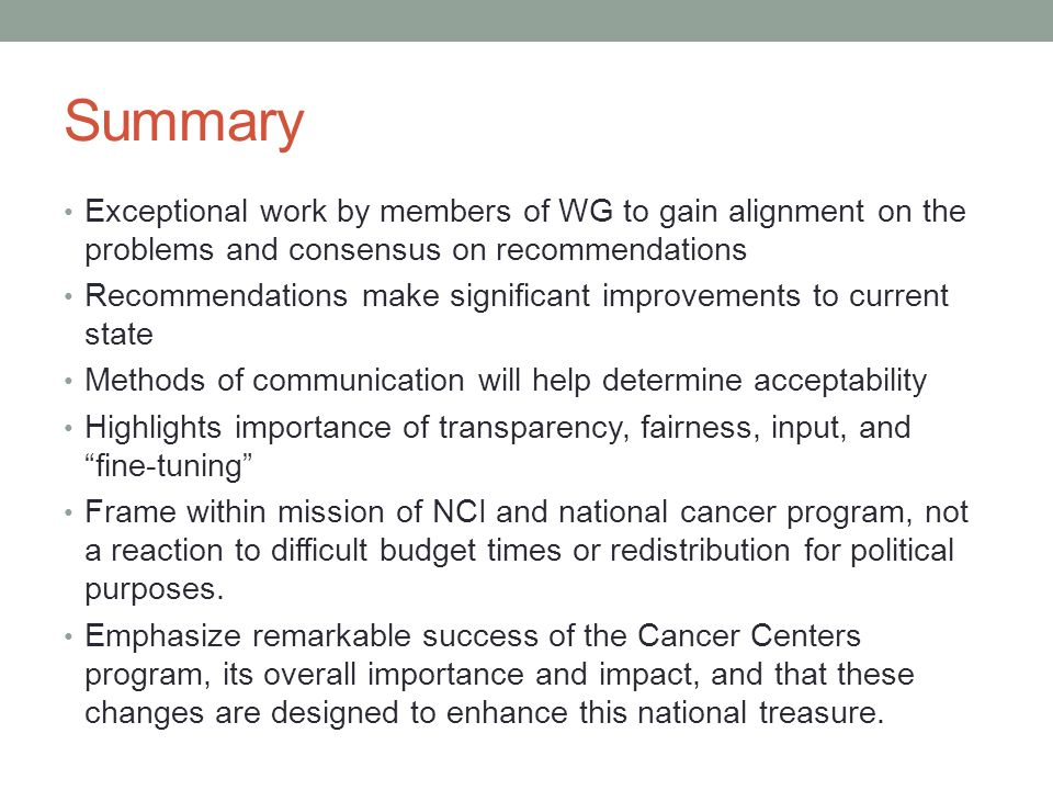 Summary Exceptional work by members of WG to gain alignment on the problems and consensus on recommendations Recommendations make significant improvements to current state Methods of communication will help determine acceptability Highlights importance of transparency, fairness, input, and fine-tuning Frame within mission of NCI and national cancer program, not a reaction to difficult budget times or redistribution for political purposes.