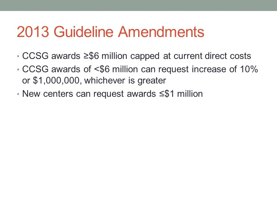 2013 Guideline Amendments CCSG awards ≥$6 million capped at current direct costs CCSG awards of <$6 million can request increase of 10% or $1,000,000, whichever is greater New centers can request awards ≤$1 million