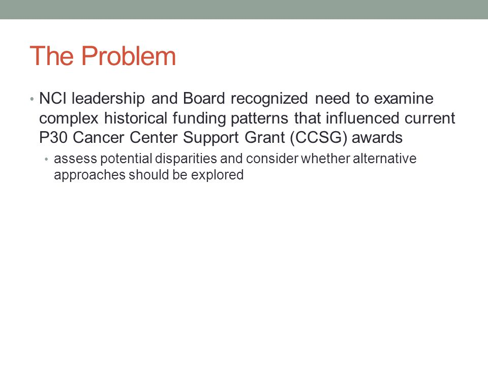 The Problem NCI leadership and Board recognized need to examine complex historical funding patterns that influenced current P30 Cancer Center Support Grant (CCSG) awards assess potential disparities and consider whether alternative approaches should be explored