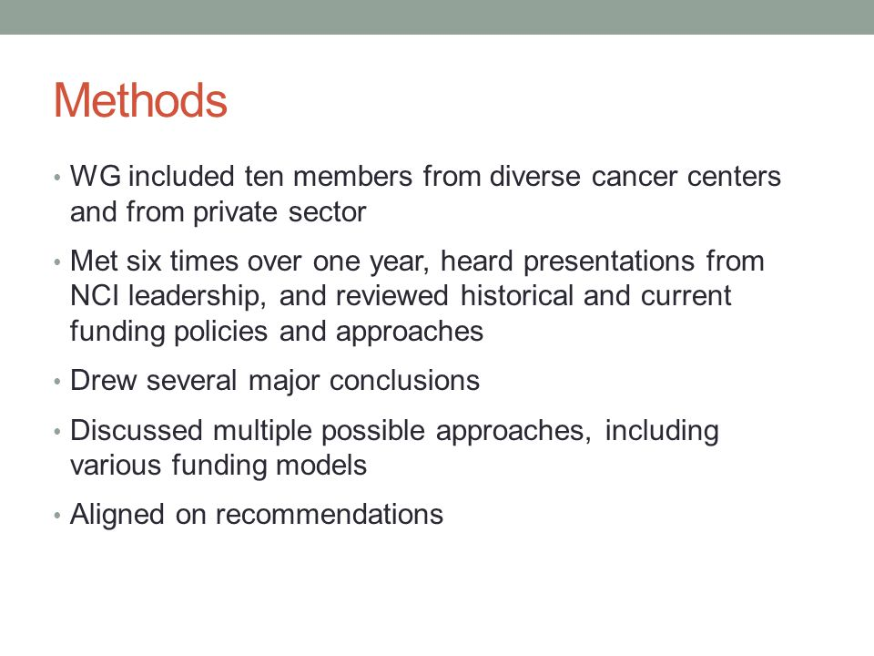 Methods WG included ten members from diverse cancer centers and from private sector Met six times over one year, heard presentations from NCI leadership, and reviewed historical and current funding policies and approaches Drew several major conclusions Discussed multiple possible approaches, including various funding models Aligned on recommendations