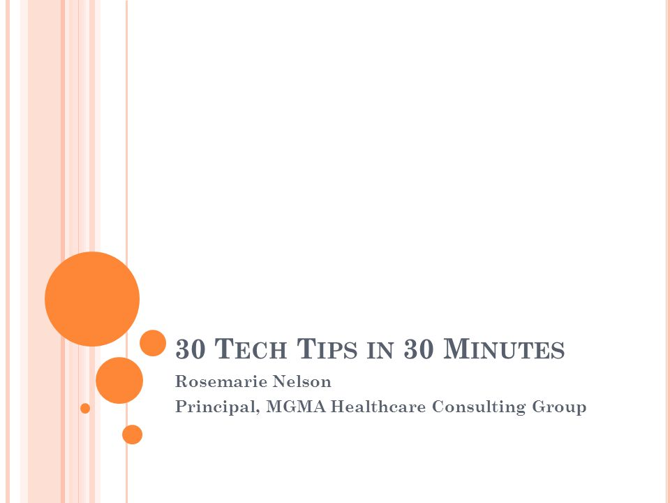 30 T ECH T IPS IN 30 M INUTES Rosemarie Nelson Principal, MGMA Healthcare Consulting Group