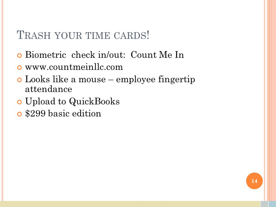 T RASH YOUR TIME CARDS ! Biometric check in/out: Count Me In www.countmeinllc.com Looks like a mouse – employee fingertip attendance Upload to QuickBo