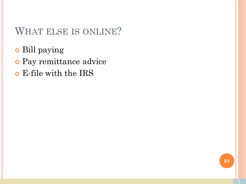 W HAT ELSE IS ONLINE ? Bill paying Pay remittance advice E-file with the IRS 24