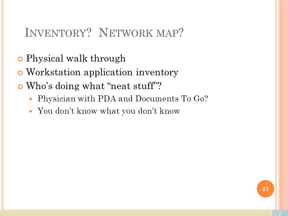 "I NVENTORY ? N ETWORK MAP ? Physical walk through Workstation application inventory Who's doing what ""neat stuff""? Physician with PDA and Documents To"