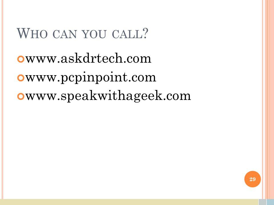 W HO CAN YOU CALL www.askdrtech.com www.pcpinpoint.com www.speakwithageek.com 29