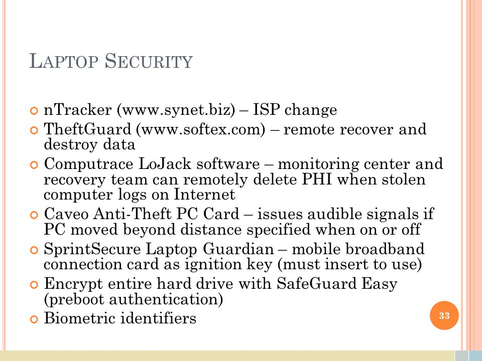 L APTOP S ECURITY nTracker (www.synet.biz) – ISP change TheftGuard (www.softex.com) – remote recover and destroy data Computrace LoJack software – mon
