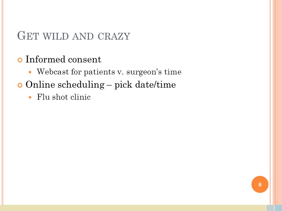 G ET WILD AND CRAZY Informed consent Webcast for patients v. surgeon's time Online scheduling – pick date/time Flu shot clinic 6