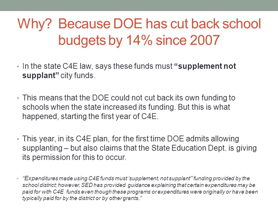 "Why? Because DOE has cut back school budgets by 14% since 2007 In the state C4E law, says these funds must ""supplement not supplant"" city funds. This"