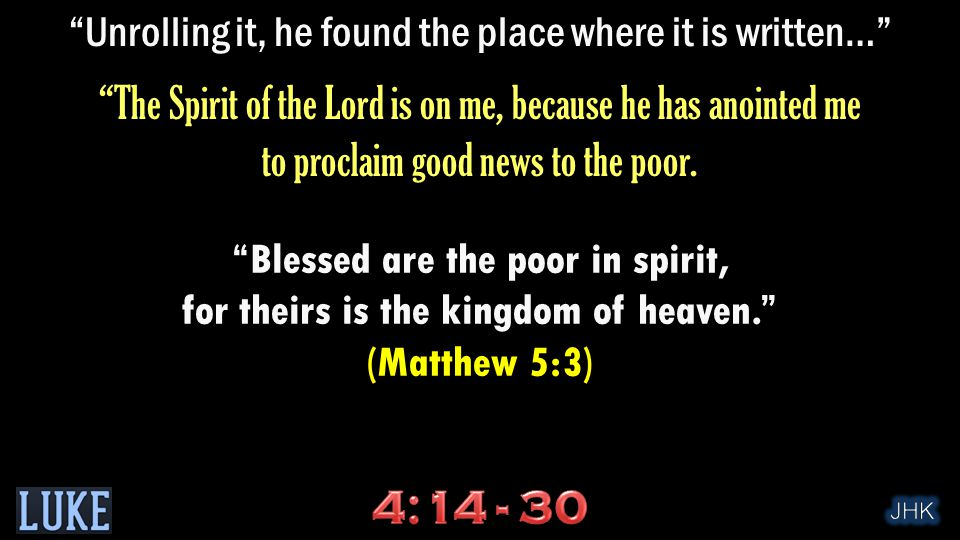 Unrolling it, he found the place where it is written… The Spirit of the Lord is on me, because he has anointed me to proclaim good news to the poor.