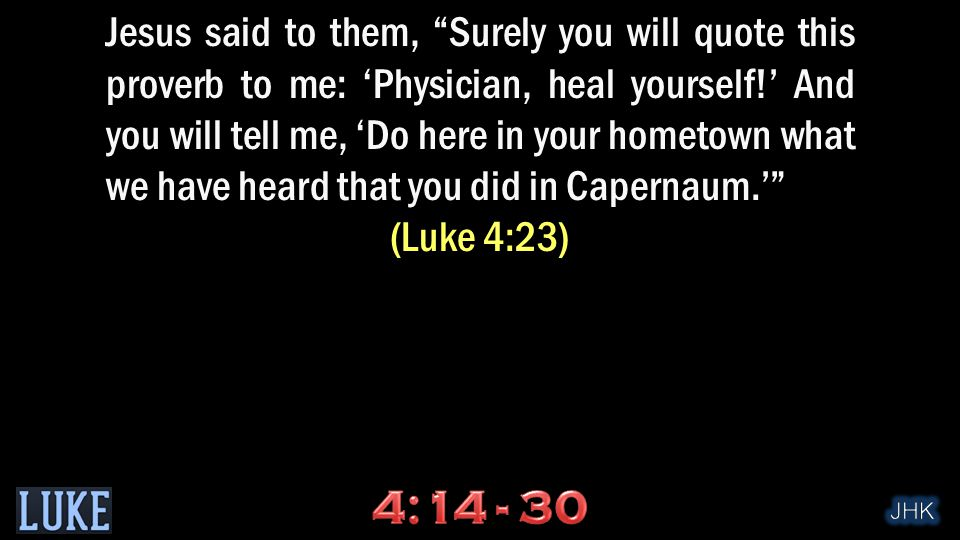 Jesus said to them, Surely you will quote this proverb to me: 'Physician, heal yourself!' And you will tell me, 'Do here in your hometown what we have heard that you did in Capernaum.' (Luke 4:23)
