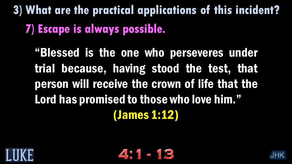 Blessed is the one who perseveres under trial because, having stood the test, that person will receive the crown of life that the Lord has promised to those who love him. (James 1:12) 3) What are the practical applications of this incident.