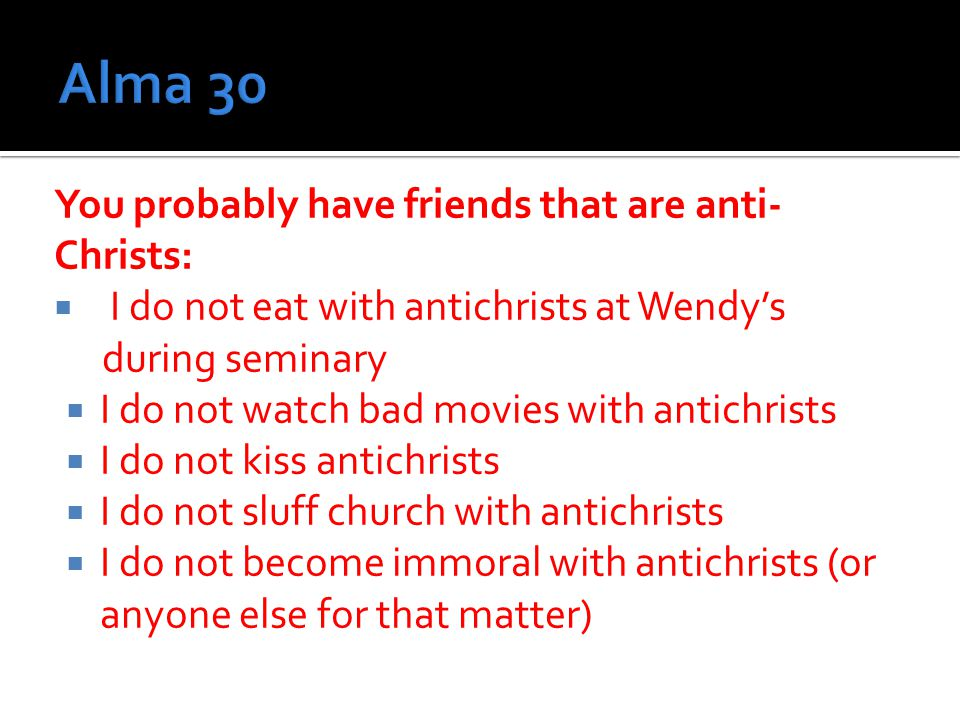 You probably have friends that are anti- Christs:  I do not eat with antichrists at Wendy's during seminary  I do not watch bad movies with antichrists  I do not kiss antichrists  I do not sluff church with antichrists  I do not become immoral with antichrists (or anyone else for that matter)