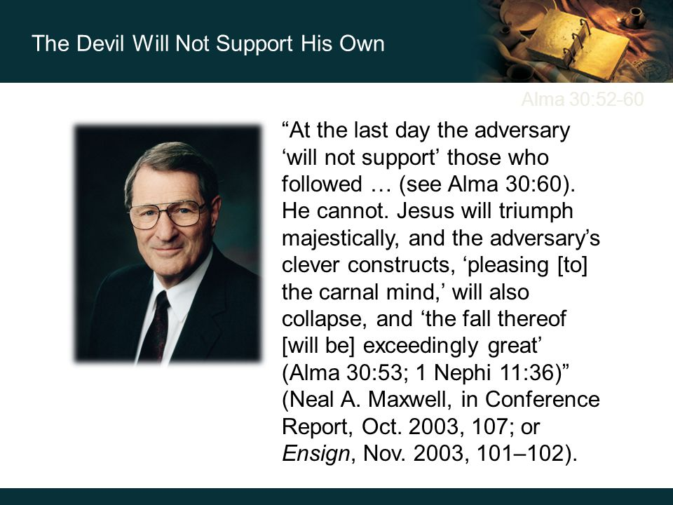 Alma 30:52-60 At the last day the adversary 'will not support' those who followed … (see Alma 30:60).