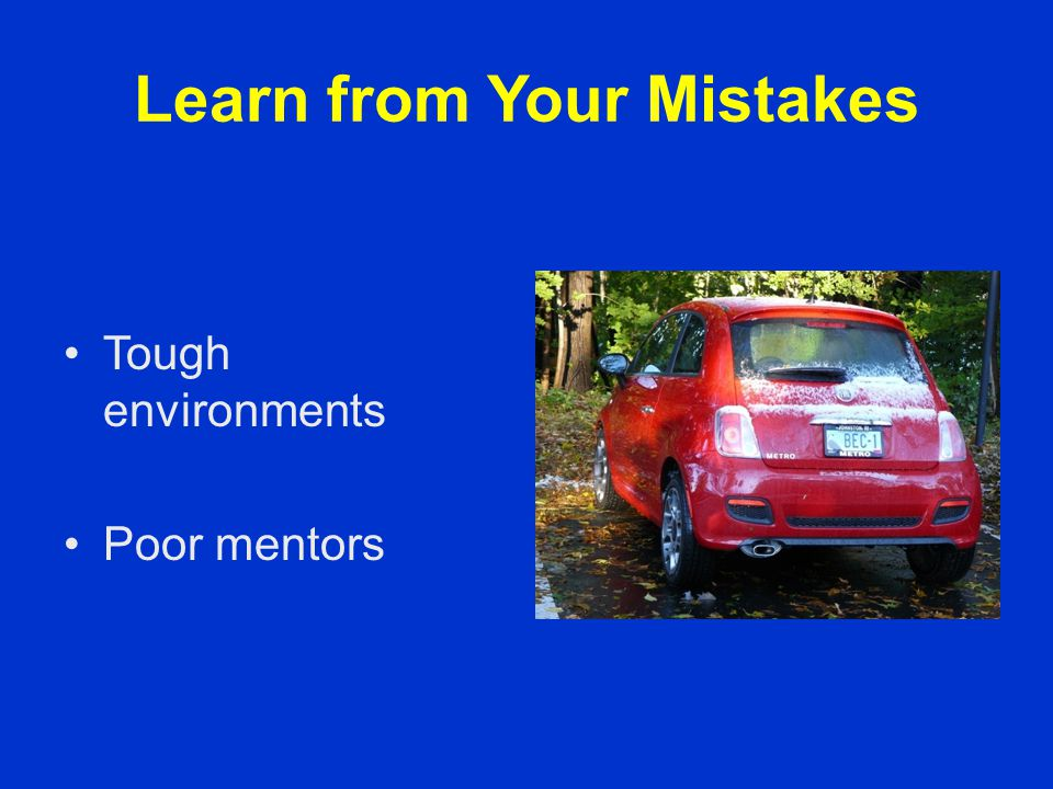 Learn from Your Mistakes Tough environments Poor mentors