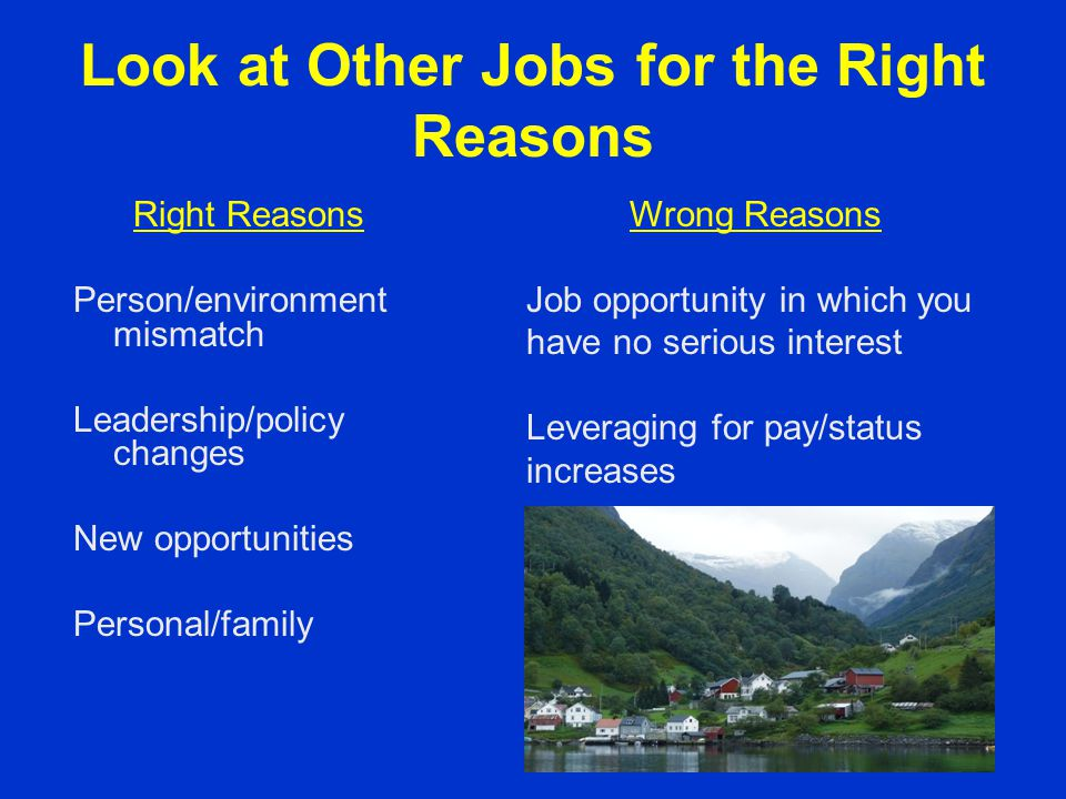 Look at Other Jobs for the Right Reasons Right Reasons Person/environment mismatch Leadership/policy changes New opportunities Personal/family Wrong R