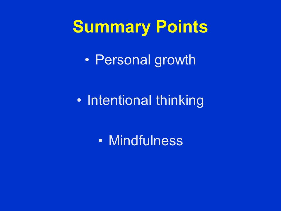 Summary Points Personal growth Intentional thinking Mindfulness