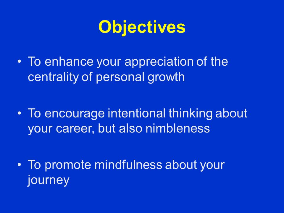 Objectives To enhance your appreciation of the centrality of personal growth To encourage intentional thinking about your career, but also nimbleness
