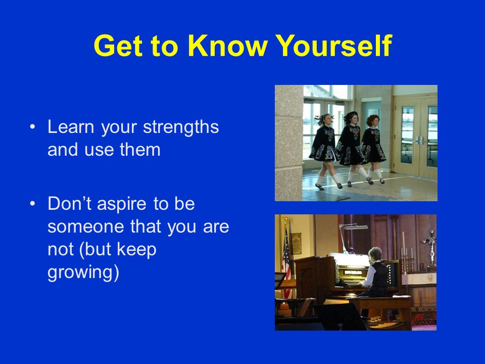 Get to Know Yourself Learn your strengths and use them Don't aspire to be someone that you are not (but keep growing)
