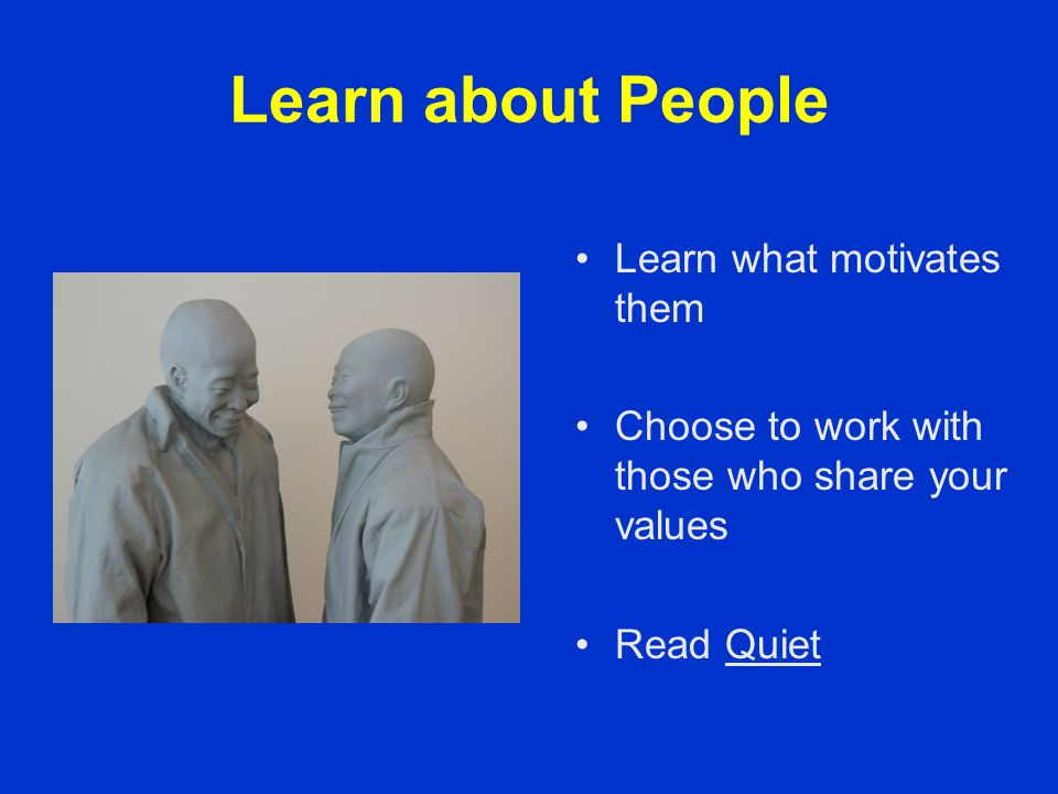 Learn about People Learn what motivates them Choose to work with those who share your values Read Quiet