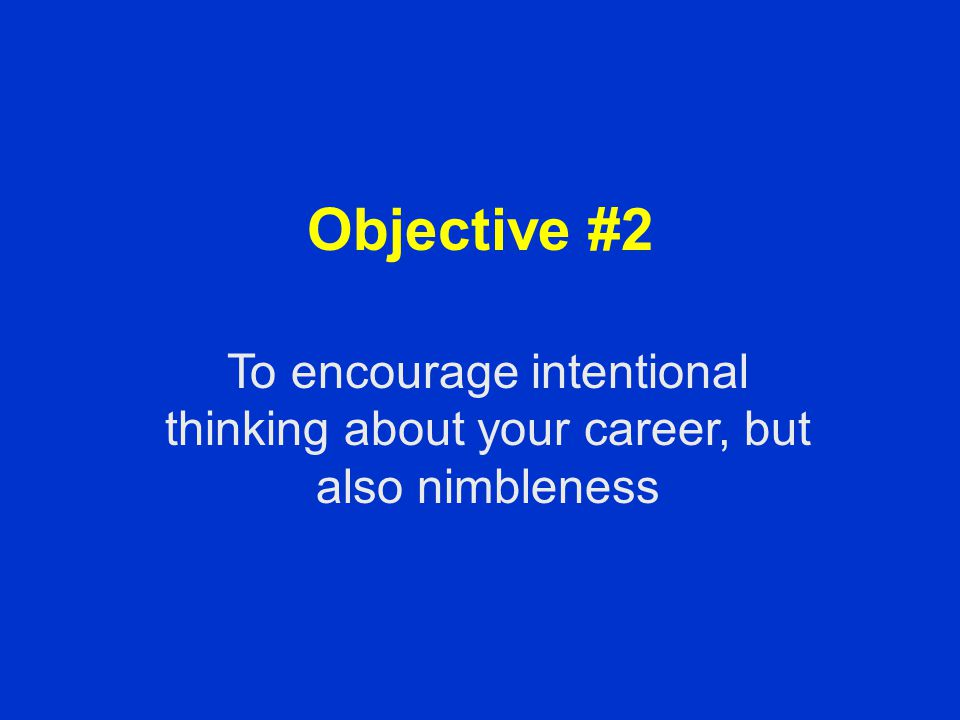 Objective #2 To encourage intentional thinking about your career, but also nimbleness