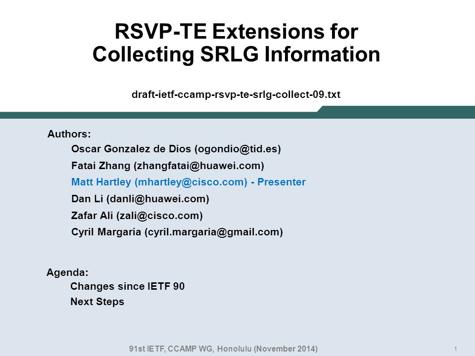 1 RSVP-TE Extensions for Collecting SRLG Information draft-ietf-ccamp-rsvp-te-srlg-collect-09.txt Authors: Oscar Gonzalez de Dios (ogondio@tid.es) Fatai Zhang (zhangfatai@huawei.com) Matt Hartley (mhartley@cisco.com) - Presenter Dan Li (danli@huawei.com) Zafar Ali (zali@cisco.com) Cyril Margaria (cyril.margaria@gmail.com) 91st IETF, CCAMP WG, Honolulu (November 2014) Agenda: Changes since IETF 90 Next Steps