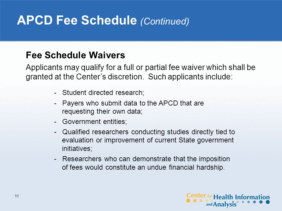 APCD Fee Schedule (Continued) 11 Fee Schedule Waivers Applicants may qualify for a full or partial fee waiver which shall be granted at the Center's discretion.