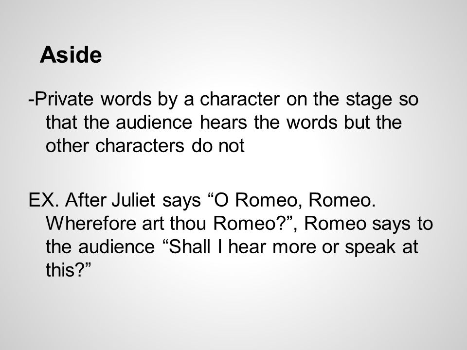 """Aside -Private words by a character on the stage so that the audience hears the words but the other characters do not EX. After Juliet says """"O Romeo,"""
