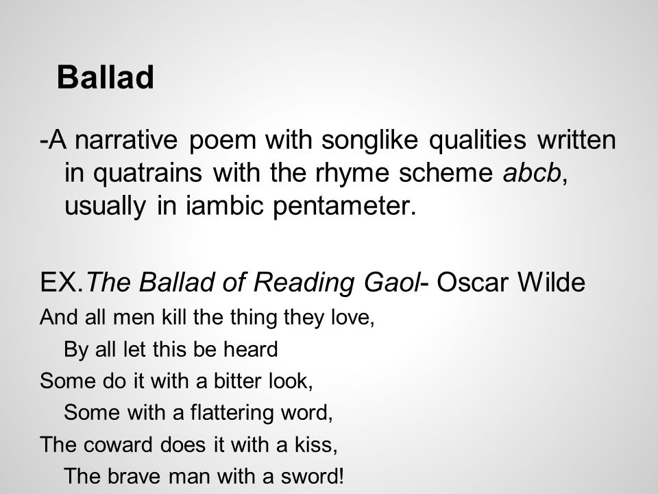 Ballad -A narrative poem with songlike qualities written in quatrains with the rhyme scheme abcb, usually in iambic pentameter.