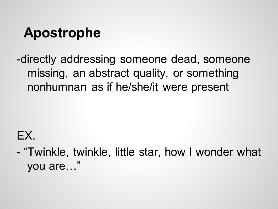 Apostrophe -directly addressing someone dead, someone missing, an abstract quality, or something nonhumnan as if he/she/it were present EX.